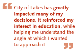 "Quote from a CoL alum that reads ""City of Lakes has greatly impacted many of my decisions. It reinforced my interest in education, while helping me understand the angle at which I wanted to approach it."""