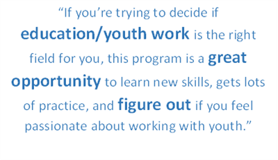 "Quote from alumni, ""If you're trying to decide if education or youth work is the right field for you, this program is a great opportunity to learn new skills, get lots of practice, and figure out if you feel passionate about working with youth."""