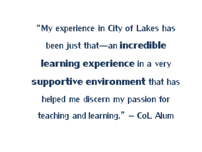 "Quote from a CoL alum that reads ""My experience in City of Lakes has been just that - an incredible learning experience in a very supportive environment that has helped me discern my passion for teaching and learning."""